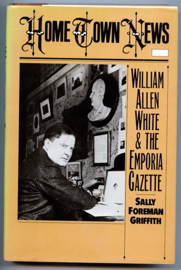 Home Town News: William Allen White and the Emporia Gazette (Hardcover) by Sally Foreman Griffith