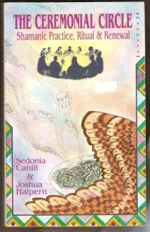 THE CEREMONIAL CIRCLE, Shamanic Practice, Ritual & Renewal - Sedonia Cahill & Joshua Halpern