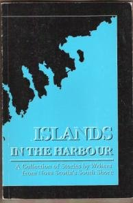 ISLANDS IN THE HARBOUR, A Collection of Stories by Writers from Nova Scotia's South Shore