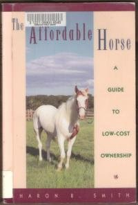THE AFFORDABLE HORSE, A Guide to Low-Cost Ownership - Sharon B. Smith