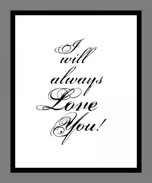 I will always Love you Print