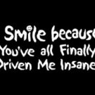 I SMILE BECAUSE YOU'VE ALL DRIVEN ME INSANE NEW BLACK T-SHIRT