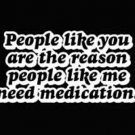 PEOPLE LIKE YOU ARE THE REASON PEOPLE LIKE ME NEED MEDICATION NEW BLACK T-SHIRT