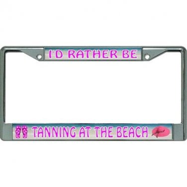 I'd Rather Be Tanning At The Beach Chrome License Plate Frame