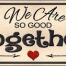 We Are So Good Together Novelty Metal License Plate