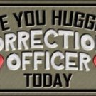 Have You Hugged Corrections Officer Metal Novelty License Plate