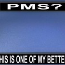 PMS? Hell This Is One Of My Better Days Photo License Frame