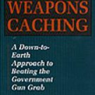 Modern Weapons Caching: A Down to Earth Approach to Beating the Government Gu...