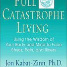 Full Catastrophe Living: Using the Wisdom of Your Body and Mind to Face Stres...
