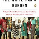 The White Man's Burden: Why the West's Efforts to Aid the Rest Have Done So...