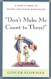 Don't Make Me Count to Three: a Mom's Look at Heart-Oriented Discipline by Gi...