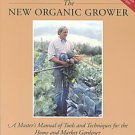 The New Organic Grower: A Master's Manual of Tools and Techniques for the...