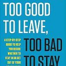 Too Good to Leave, Too Bad to Stay: A Step-By-Step Guide to Helping You Decid...