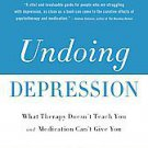 Undoing Depression: What Therapy Doesn't Teach You and Medication Can't Give ...