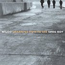 Wilco: Learning How to Die by Greg Kot (2004, Paperback)