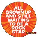 """All Grown Up and Still Waiting to Be a Rock Star"" Button/Pin"