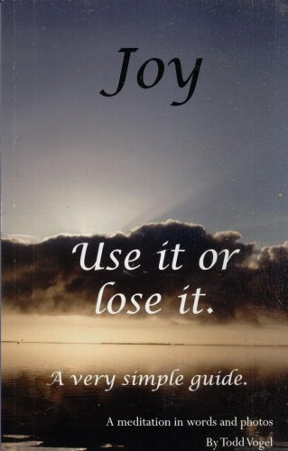 JOY USE IT OR LOSE IT--A MEDITATION By TODD VOGEL