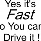 YES ITS FAST NO YOU CAN'T DRIVE IT VINYL DECAL STICKER