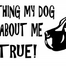 DOGS DON'T LIE EVERYTHING HE SAYS ABOUT ME IS TRUE VINYL DECAL STICKER