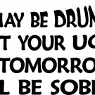 drunk but your ugly tommorrow i'll be sober vinyl decal sticker
