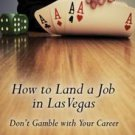 How to Land a Job in Las Vegas Don't Gamble with Your Career by Scott...