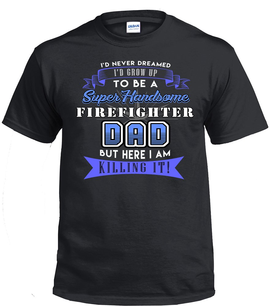 Firefighter Dad,I'd Never Dream I'd Grow Up To Be A Super Handsome Firefighter Dad Shirt