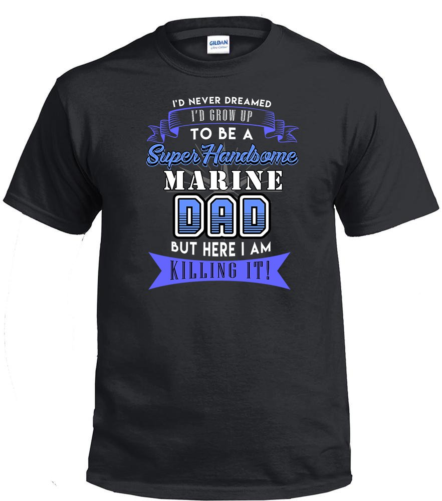 Marine Dad,I'd Never Dream I'd Grow Up To Be A Super Handsome Marine Dad Shirt
