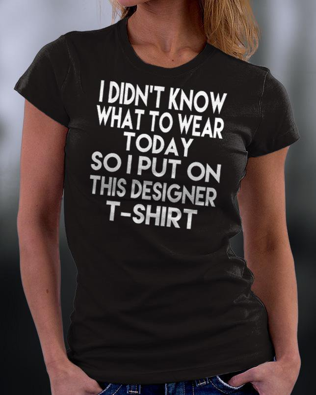 I Didn't Know What To Wear Today So I put This Designer T-shirt Shirt
