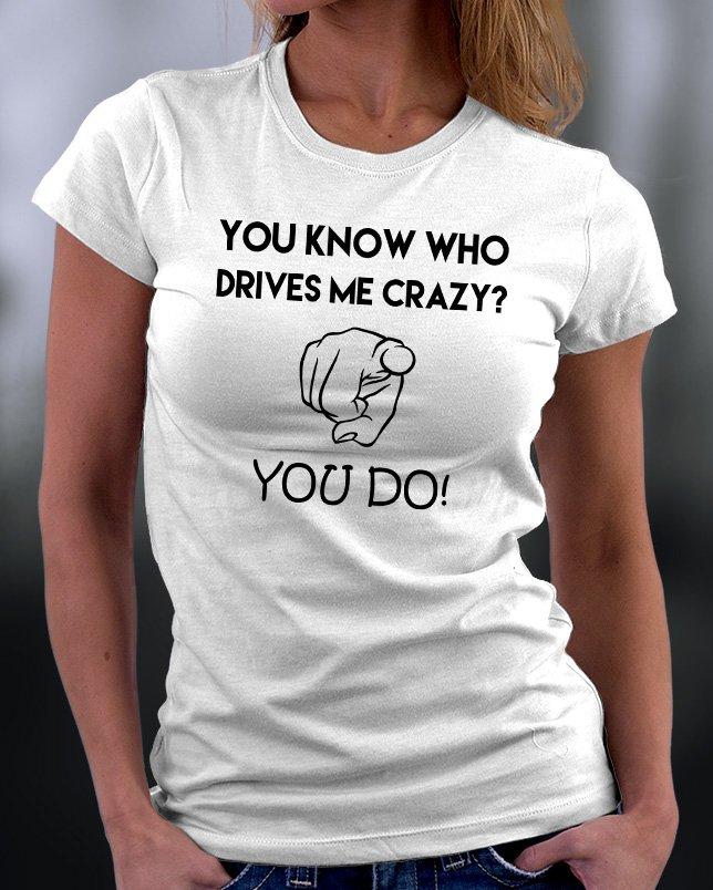 You Know Who Drives Me Crazy? You Do Shirt