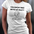 You Know Who Drives Me Crazy? You Do Shirt
