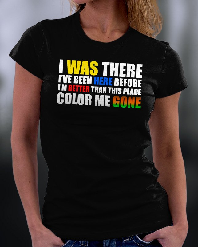Funny Shirt, I Was There I've Been Here Before I'm Better Than This Place Color Me Gone Shirt