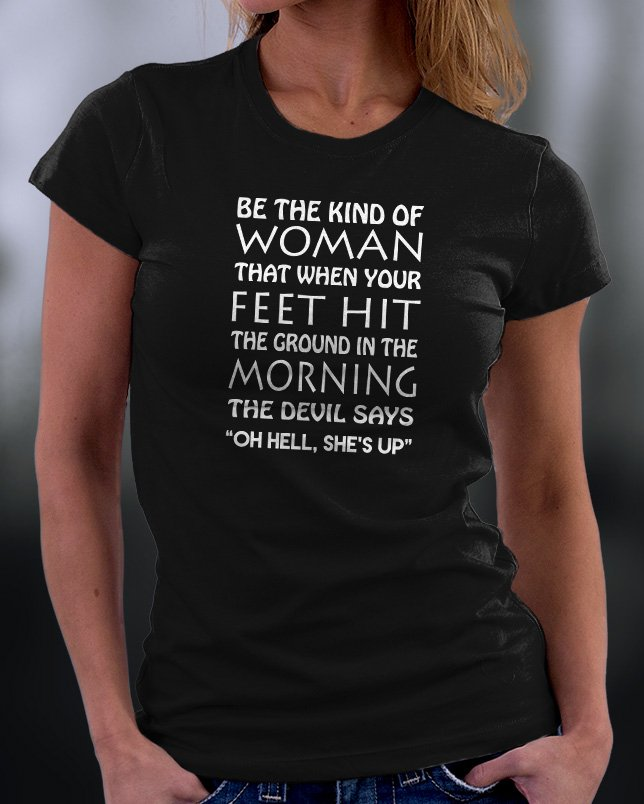 Be The Kind Of Woman That When Your Feet Hit Shirt
