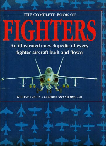 The Complete Book Of Fighters:An Illustrated Encyclopedia Of Every Fighter Aircraft Built And Flown