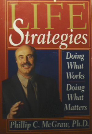 Life Strategies: Doing What Works, Doing What Matters (1999, Hardcover) - Phillip C. McGraw Ph.D.