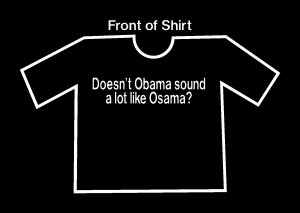 Doesn't Obama sound like Osama?  Funny Anti Obama T-shirt