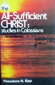 The All-Sufficient Christ: Studies in Colossi by Epp, Theodore H.