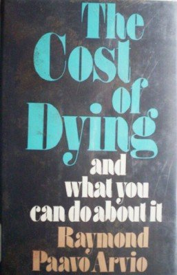 The Cost of Dying and What You Can Do About I by Arvio, Raymond Paavo