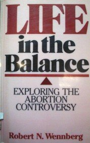 Life in the Balance Exploring the Abortion by  Robert N. Wennberg