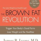 The Brown Fat Revolution : Trigger Your Body's Good Fat to Lose Weight and Be He