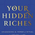 Your Hidden Riches: Unleashing the Power of Ritual to Create a Life of Meaning