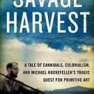 Savage Harvest Tale of Cannibals Colonialism & Michael Rockefellers Tragic Quest