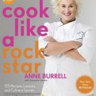 Cook Like a Rock Star 125 Recipes, Lessons, & Culinary Secrets Anne Burrell