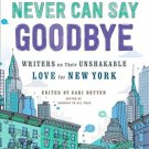 Never Can Say Goodbye: Writers on Their Unshakable Love for New York Sari Botton