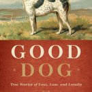 Good Dog: True Stories of Love, Loss, and Loyalty by Editors of Garden and Gun