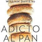Adicto al pan: Elimina el trigo, baja de peso y mejora tu salud by William Davis