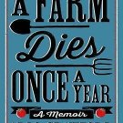 A Farm Dies Once a Year: A Memoir Hardcover by Arlo Crawford