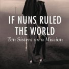 If Nuns Ruled the World: Ten Sisters on a Mission by Jo Piazza