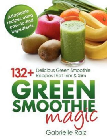 Green Smoothie Magic 132+ Delicious Green Smoothie Recipes That Trim And Slim