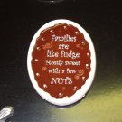CHOCOLATE MAGNET SAYS FAMILIES ARE LIKE FUDGE MOSTLY SWEET WITH A FEW NUTS NEW CERAMIC GANZ