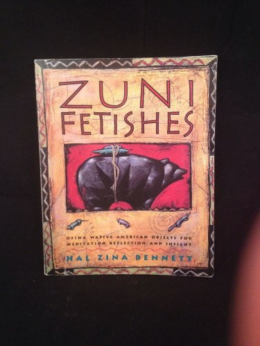 Zuni Fetishes : Using Native American Sacred Objects for Meditation, Reflection,